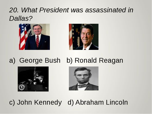 20. What President was assassinated in Dallas? a) George Bush b) Ronald Reaga...