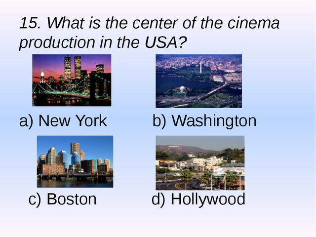 15. What is the center of the cinema production in the USA? a) New York b) Wa...