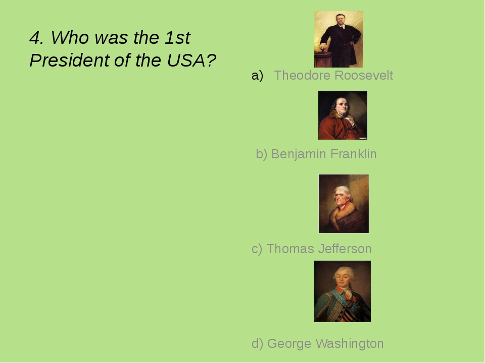 4. Who was the 1st President of the USA? Theodore Roosevelt b) Benjamin Frank...
