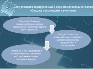 Для успешного внедрения CASE-средств организация должна обладать следующими к