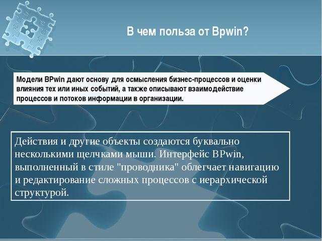 В чем польза от Bpwin? Модели BPwin дают основу для осмысления бизнес-процесс...