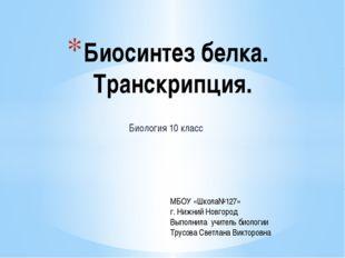 Биология 10 класс Биосинтез белка. Транскрипция. МБОУ «Школа№127» г. Нижний