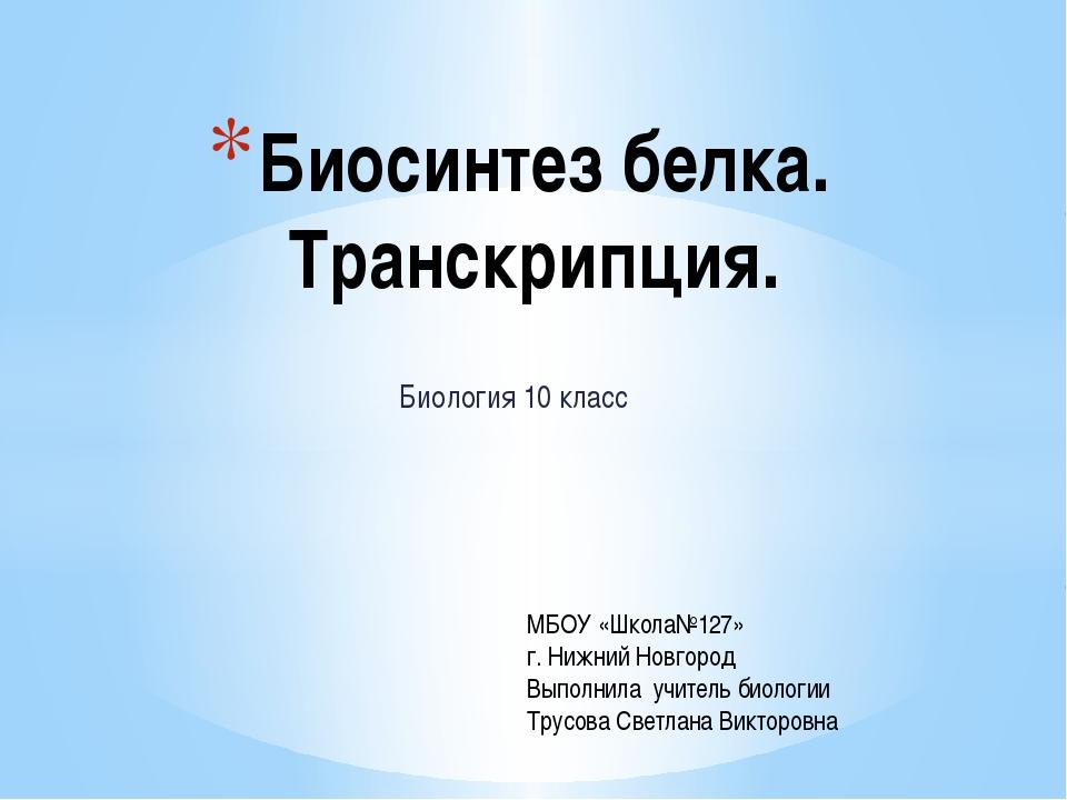 Биология 10 класс Биосинтез белка. Транскрипция. МБОУ «Школа№127» г. Нижний...