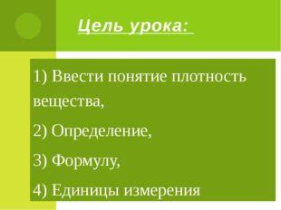 Цель урока: 1) Ввести понятие плотность вещества, 2) Определение, 3) Формулу,