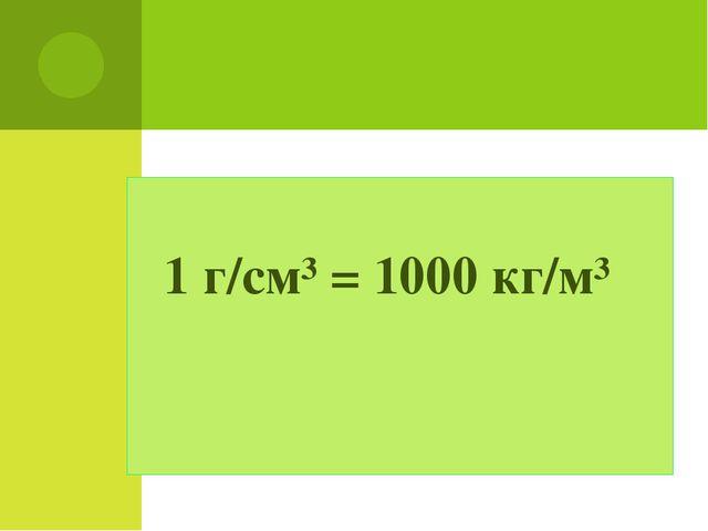 1 г/см³ = 1000 кг/м³