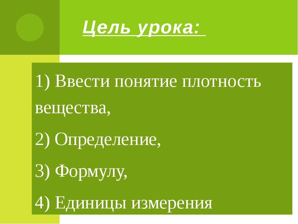 Цель урока: 1) Ввести понятие плотность вещества, 2) Определение, 3) Формулу,...