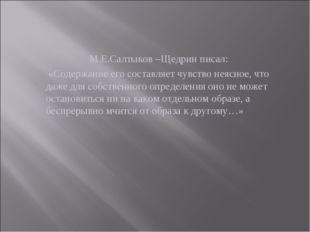М.Е.Салтыков –Щедрин писал: «Содержание его составляет чувство неясное, что д