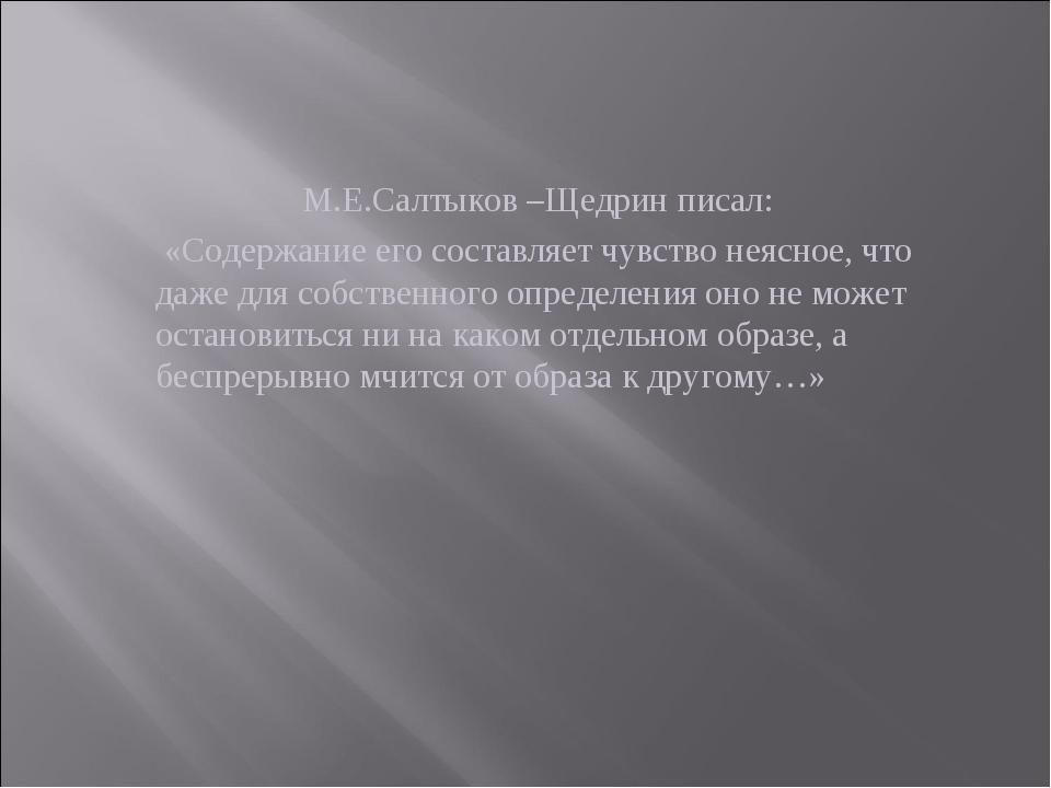 М.Е.Салтыков –Щедрин писал: «Содержание его составляет чувство неясное, что д...