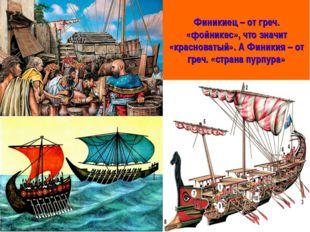 Финикиец – от греч. «фойникес», что значит «красноватый». А Финикия – от греч