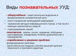 Виды познавательных УУД: - общеучебные - самостоятельное выделение и формулир