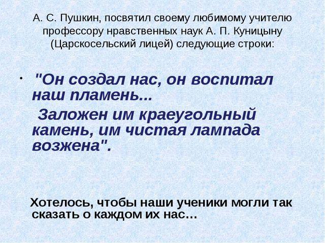 А. С. Пушкин, посвятил своему любимому учителю профессору нравственных наук А...