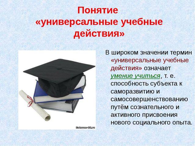 Понятие «универсальные учебные действия» В широком значении термин «универсал...