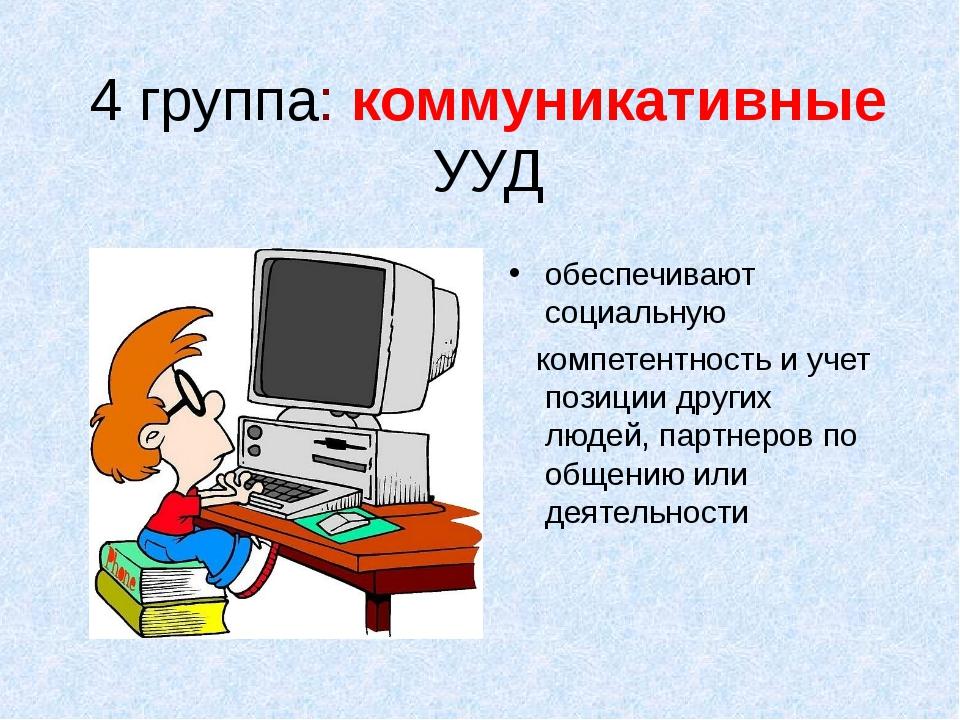 4 группа: коммуникативные УУД обеспечивают социальную компетентность и учет п...