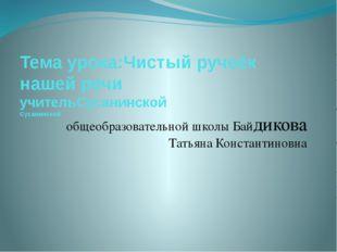 Тема урока:Чистый ручеёк нашей речи учительСусанинской Сусанинской общеобразо