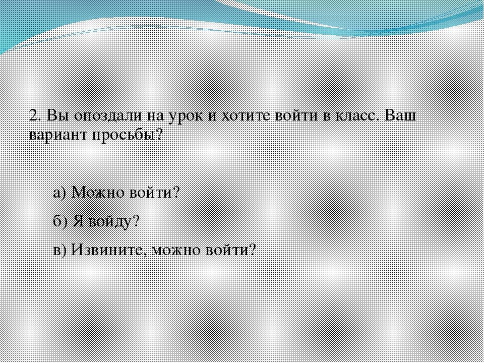 2. Вы опоздали на урок и хотите войти в класс. Ваш вариант просьбы? а) Можн...