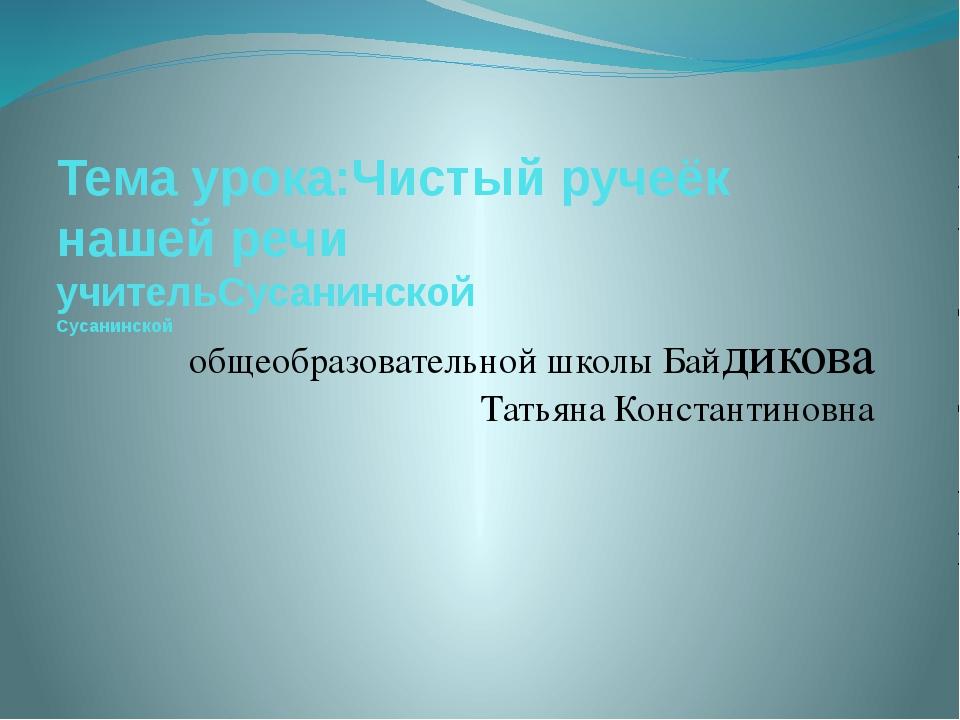 Тема урока:Чистый ручеёк нашей речи учительСусанинской Сусанинской общеобразо...