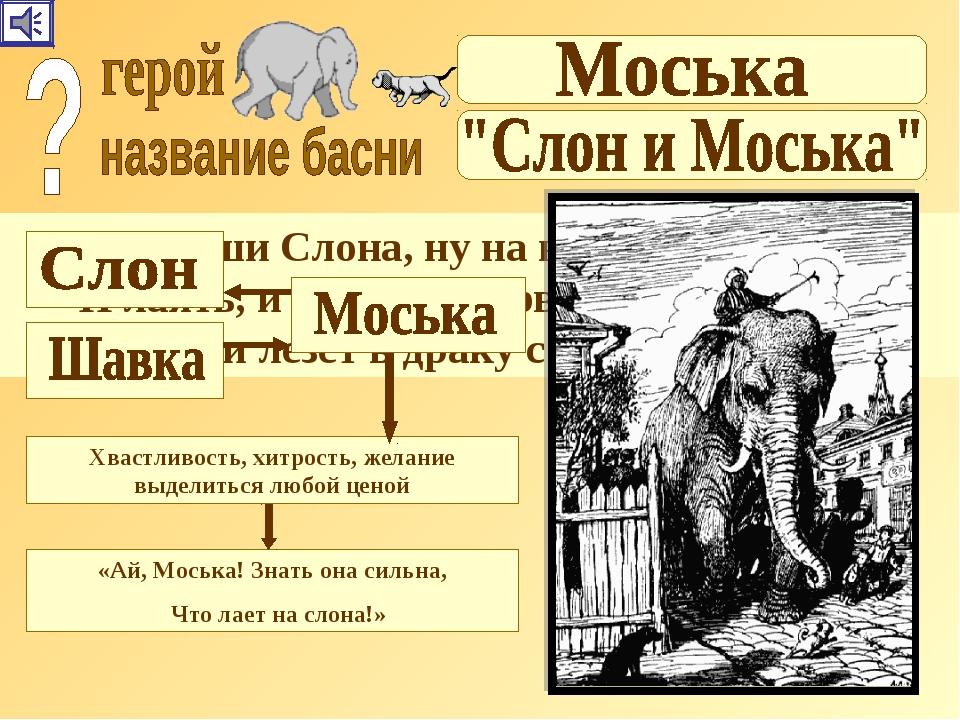 « Увидевши Слона, ну на него метаться, И лаять, и визжать, и рваться; Ну так...