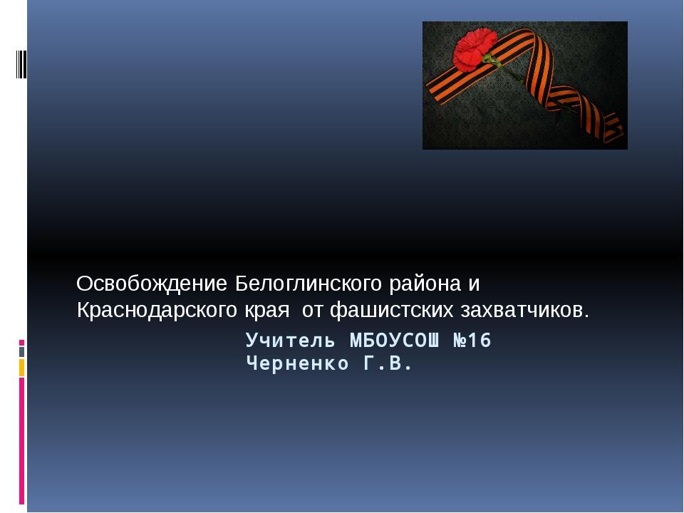 Учитель МБОУСОШ №16 Черненко Г.В. Освобождение Белоглинского района...