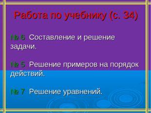 Работа по учебнику (с. 34) № 6 Составление и решение задачи. № 5 Решение прим