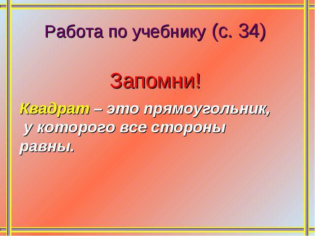 Работа по учебнику (с. 34) Запомни! Квадрат – это прямоугольник, у которого в...
