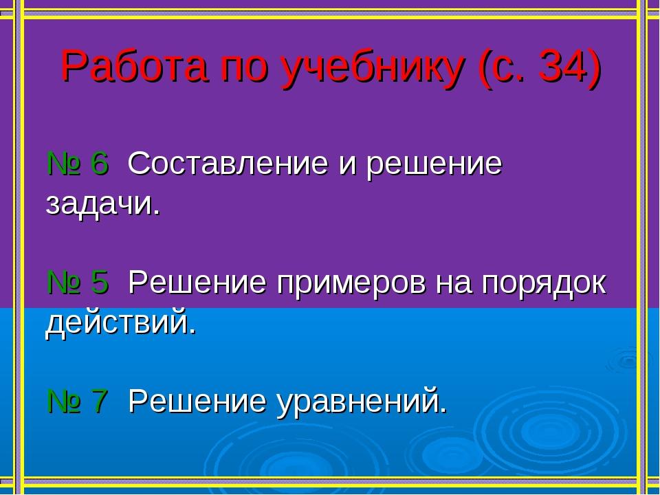 Работа по учебнику (с. 34) № 6 Составление и решение задачи. № 5 Решение прим...