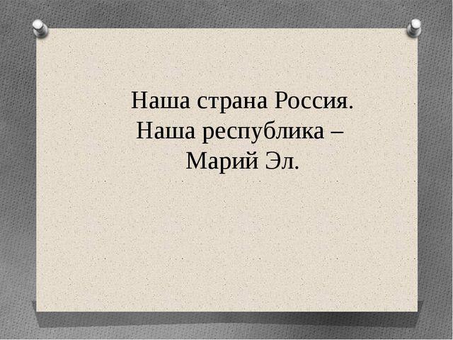 Наша страна Россия. Наша республика – Марий Эл.