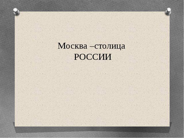 Москва –столица РОССИИ