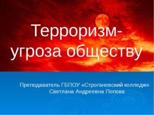 Терроризм- угроза обществу Преподаватель ГБПОУ «Строгановский колледж» Светл