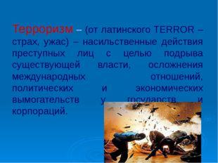 Терроризм – (от латинского TERROR – страх, ужас) – насильственные действия пр