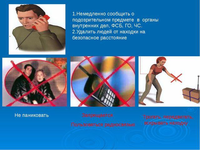 1.Немедленно сообщить о подозрительном предмете в органы внутренних дел, ФСБ,...