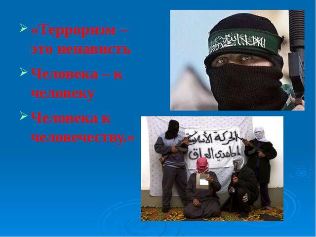 «Терроризм – это ненависть Человека – к человеку Человека к человечеству.»