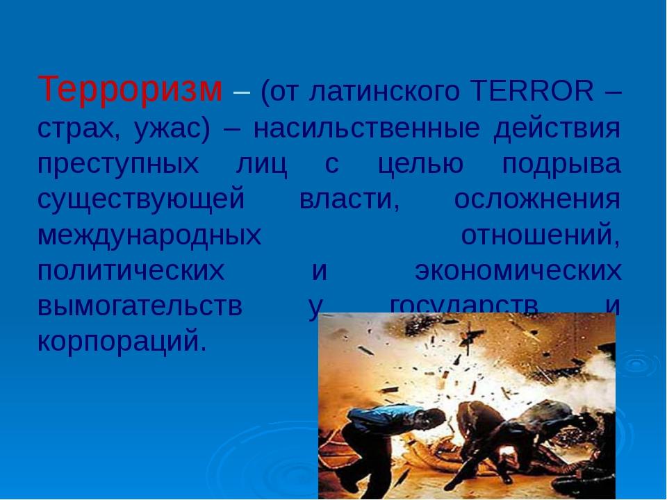 Терроризм – (от латинского TERROR – страх, ужас) – насильственные действия пр...