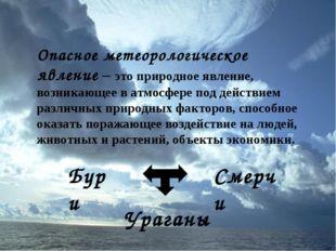Опасное метеорологическое явление – это природное явление, возникающее в атмо