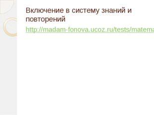 Включение в систему знаний и повторений http://madam-fonova.ucoz.ru/tests/mat