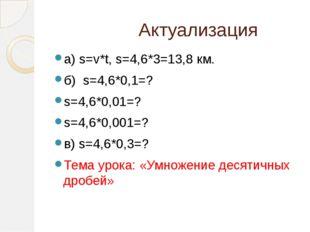 Актуализация а) s=v*t, s=4,6*3=13,8 км. б) s=4,6*0,1=? s=4,6*0,01=? s=4,6*0,