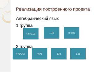 Реализация построенного проекта Алгебраический язык 1 группа 2 группа 4,6*0,0