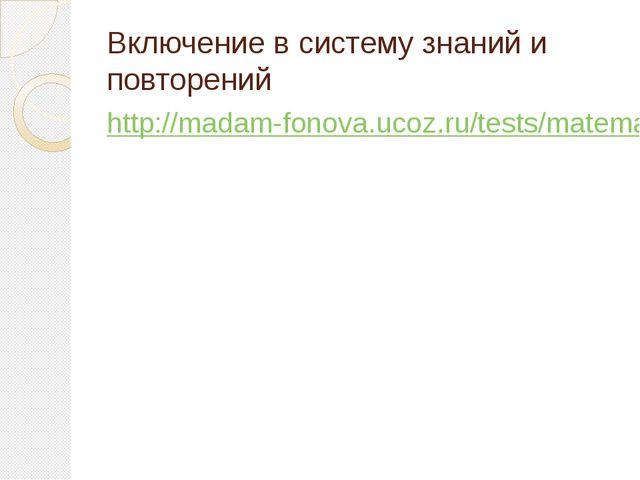 Включение в систему знаний и повторений http://madam-fonova.ucoz.ru/tests/mat...