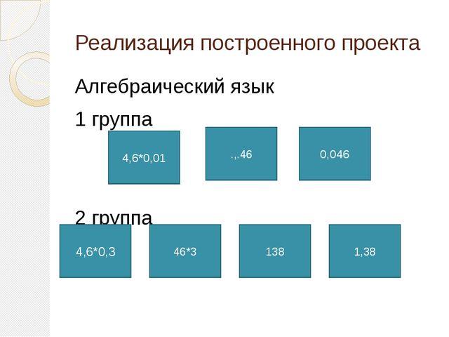 Реализация построенного проекта Алгебраический язык 1 группа 2 группа 4,6*0,0...