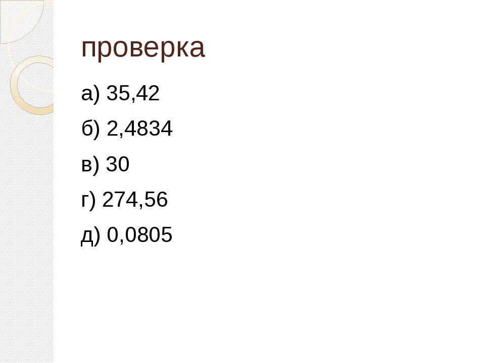проверка а) 35,42 б) 2,4834 в) 30 г) 274,56 д) 0,0805