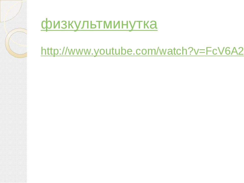 физкультминутка http://www.youtube.com/watch?v=FcV6A27TYkg