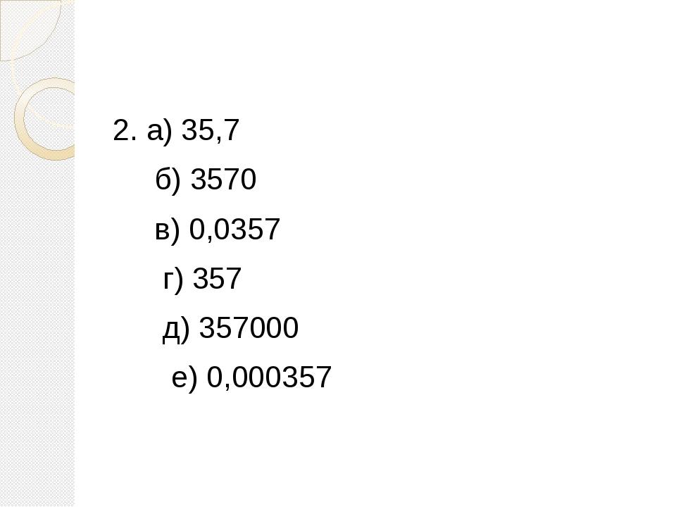 2. а) 35,7 б) 3570 в) 0,0357 г) 357 д) 357000 е) 0,000357