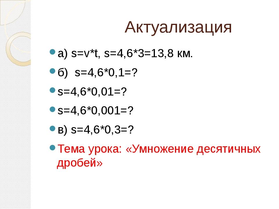 Актуализация а) s=v*t, s=4,6*3=13,8 км. б) s=4,6*0,1=? s=4,6*0,01=? s=4,6*0,...