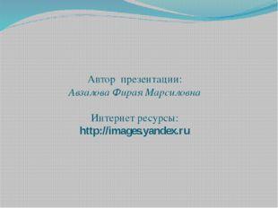 Автор презентации: Авзалова Фирая Марсиловна Интернет ресурсы: http://images.