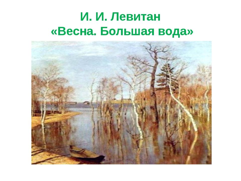 И. И. Левитан «Весна. Большая вода»