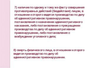 7) наличие по одному и тому же факту совершения противоправных действий (безд
