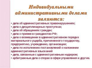 Индивидуальными административными делами являются: • дела об административных