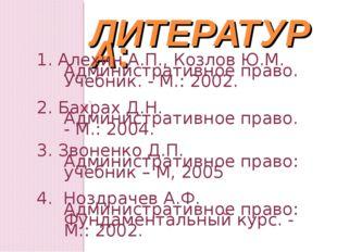 ЛИТЕРАТУРА: 1. Алехин А.П., Козлов Ю.М. Административное право. Учебник. - М.
