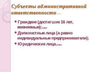 Субъекты административной ответственности4.docx Граждане (достигшие 16 лет, в