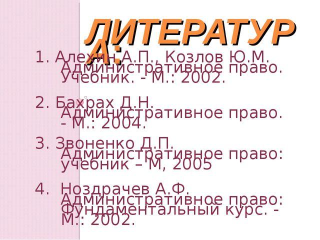 ЛИТЕРАТУРА: 1. Алехин А.П., Козлов Ю.М. Административное право. Учебник. - М....