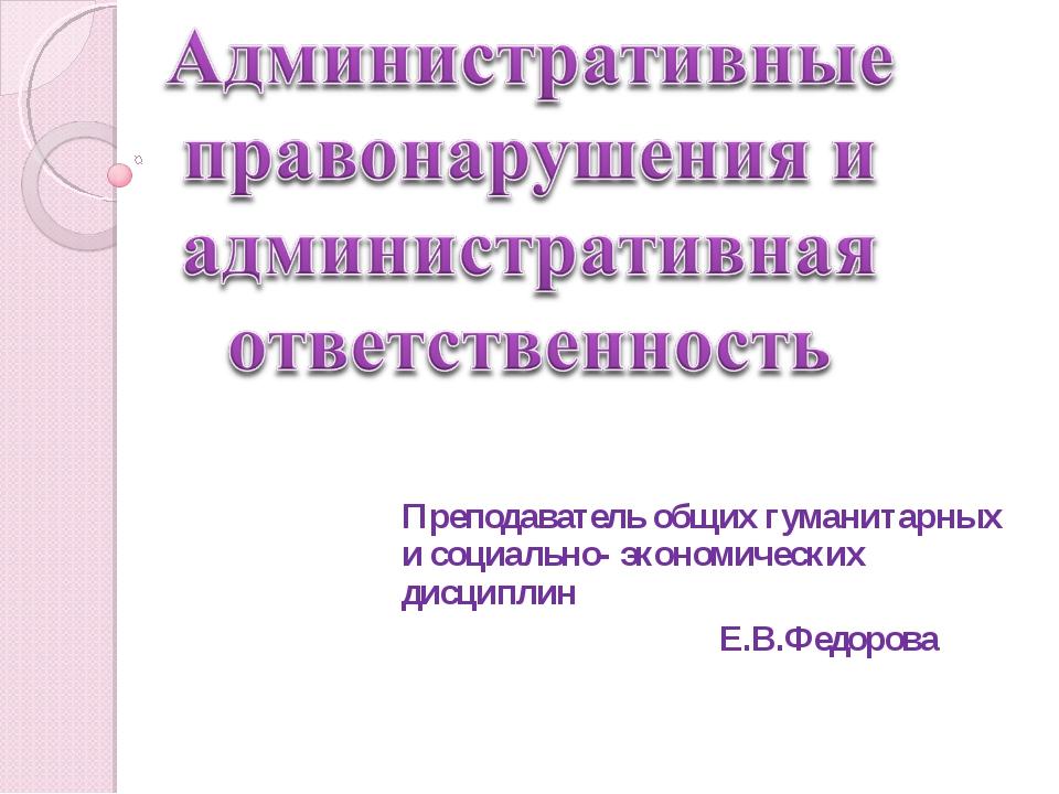 Преподаватель общих гуманитарных и социально- экономических дисциплин Е.В.Фед...